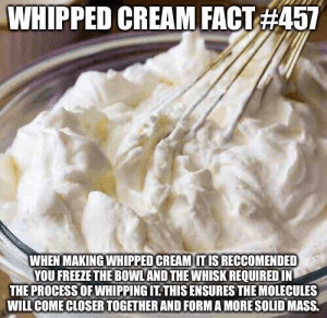 do it now: WHIPPED CREAM FACT #457  WHEN MAKING WHIPPED CREAM IT IS RECCOMENDED  YOU FREEZE THE BOWLAND THE WHISK REQUIRED IN  THE PROCESS OF WHIPPING IT. THIS ENSURES THE MOLECULES  WILL COME CLOSER TOGETHER AND FORM A MORE SOLID MASS. do it now
