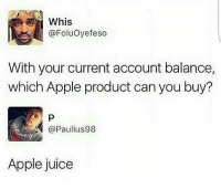 Apple, Juice, and Memes: Whis  @Foluoyefeso  With your current account balance  which Apple product can you buy?  @Paulius 98  Apple juice