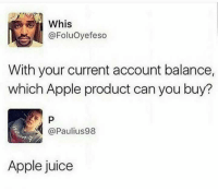 Apple, Funny, and Juice: Whis  @Foluoyefeso  With your current account balance,  which Apple product can you buy?  P  @Paulius98  Apple juice