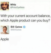 STILL NEVER SEEN BILL IN A GUCCI BELT THOUGH, SO IS HE EVEN BALLING?: whis  @FoluOyefeso  With your current account balance,  which Apple product can you buy?  Bill Gates  @BillGates  Apple STILL NEVER SEEN BILL IN A GUCCI BELT THOUGH, SO IS HE EVEN BALLING?