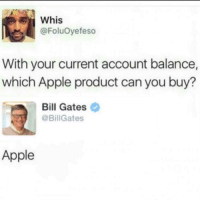 Apple, Bill Gates, and Dank Memes: Whis  @FoluOyefeso  With your current account balance,  which Apple product can you buy?  Bill Gates  @BillGates  Apple 8Memes