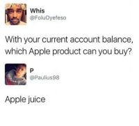 Apple, Juice, and Can: Whis  @FoluOyefeso  With your current account balance,  which Apple product can you buy?  @Paulius98  Apple juice <p>Apple</p>