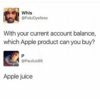 Apple, Juice, and Memes: Whis  @FoluOyefeso  With your current account balance,  which Apple product can you buy?  @Paulius98  Apple juice 😂
