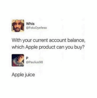 Apple, Juice, and Tumblr: Whis  @FoluOyefeso  With your current account balance,  which Apple product can you buy?  @Paulius98  Apple juice @studentlifeproblems