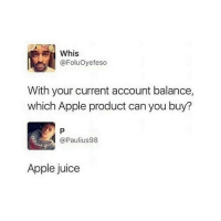 Apple, Juice, and Tumblr: Whis  @FoluOyefeso  With your current account balance,  which Apple product can you buy?  @Paulius98  Apple juice If you are a student Follow @studentlifeproblems