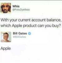 Apple, Bill Gates, and Can: Whis  @FoluOyefeso  With your current account balance,  which Apple product can you buy?  Bill Gates  @BillGates  Apple Take it easy there Bill