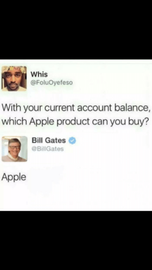 Apple, Bill Gates, and Can: Whis  @FoluOyefeso  With your current account balance,  which Apple product can you buy?  Bill Gates  @BillGates  Apple me💰irl