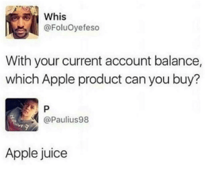 Not even that at the moment: Whis  @FoluOyefeso  With your current account balance,  which Apple product can you buy?  @Paulius98  Apple juice Not even that at the moment