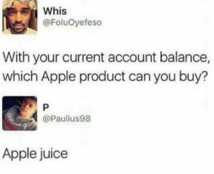 meirl by NateM135 MORE MEMES: Whis  @FoluOyefeso  With your current account balance,  which Apple product can you buy?  P  @Paulius98  Apple juice meirl by NateM135 MORE MEMES