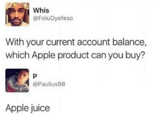 Lol: Whis  @FoluOyefeso  With your current account balance,  which Apple product can you buy?  @Paulius98  Apple juice Lol