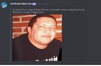 Deez Nuts: whishcash deez nuts BOT Today at 14:59  Sal doesn't have image editing software, so he makes memes using discord's api  Making him tonight's biggest loser  dit