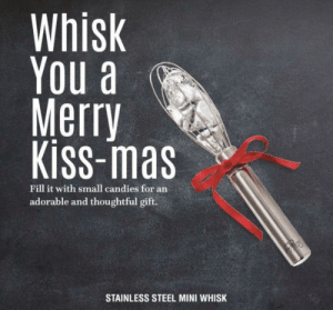 Because who doesn't want a whisk of chocolate?: Whisk  You a  Merry  Kiss-mas  Fill it with small candies for an  adorable and thoughtful gift.  STAINLESS STEEL MINI WHISK Because who doesn't want a whisk of chocolate?