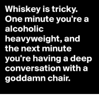 Memes, Alcohol, and Converse: Whiskey is tricky.  One minute you're a  alcoholic  heavyweight, and  the next minute  you're having a deep  conversation with a  goddamn chair.