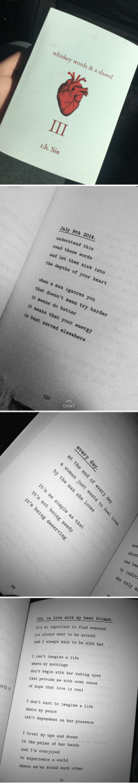 Best Friend, Life, and Love: whiskey words a & shovel  r.h. Sin   July 9th 2014.  understand rea  these this  and let words  the them sink depths of into  your heart  when a that man ignores it doesn't you  means mean it means do better  try harder  that your is best served elsewhere  127  CHAT   of  er  to  it  OD,  it)  ple  as  it  mos  ηe  about  gde  Y;  has bee  by indiv  who only e  d, g  en  tme  O  O  6  it 's  it  と50  it   orth  i  722, in love with my best friend  it's so important to find someone  ou always want to be around  and I always want to be with her  I can't imagine a life  where my mornings  don't begin with her waking eyes  that provide me with some sense  of hope that love is real  I don't want to imagine a life  where my peace  isn't dependent on her presence  I trust my ups and downs  in the palms of her hands  and I'm overjoyed  to experience a world  where we've found each other Wow, just wow https://t.co/gdegdv2v77