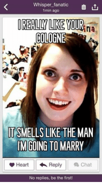 Download the Whisper app now and post your craziest secret! Link to download http://bit.ly/1tpaHbo: Whisper fanatic  1min ago  REALLY IKE YOUR  Ana  COLOGNE  IT SMELLS LIKE THEMAN  IM GOING TO MARRY  Heart Reply Chat  No replies, be the first! Download the Whisper app now and post your craziest secret! Link to download http://bit.ly/1tpaHbo