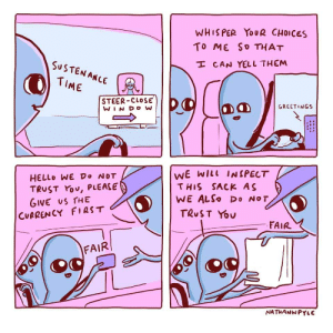 Hello, Time, and Can: WHISPER YOUR CHOICES  To ME So THAT  SUSTEN ANLE  I CAN YELL THEM  TIME  STEER-CLOSE  GREETINGS  WINDOW  WE WILL INSPECT  HELLO WE Do NOT  TRUST You, PLEASE  GIVE US THE  CURRENCY FIRST  THIS SACK AS  WE ALSO Do NOT  TRUST YOU  FAIR  FAIR  NATHANWPYLE
