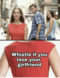 Love, Girlfriend, and Boyfriend: Whistle if you  love your  girlfriend Wholesome Boyfriend.