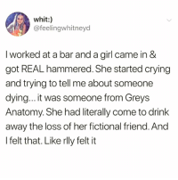 Crying, Funny, and Grey's Anatomy: whit:  @feelingwhitneyd  I worked at a bar and a girl came in &  got REAL hammered. She started crying  and trying to tell me about someone  dying... it was someone from Greys  Anatomy. She had literally come to drink  away the loss of her fictional friend. Ano  l felt that. Like rlly felt it Feeling this hard @thatwasfetch 😭