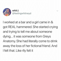 thanks, greys.: whit:)  @feelingwhitneyd  I worked at a bar and a girl came in &  got REAL hammered. She started crying  and trying to tell me about someone  dying... it was someone from Greys  Anatomy. She had literally come to drink  away the loss of her fictional friend. And  l felt that. Like rlly felt it thanks, greys.