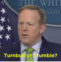"WHIT  YASHI  Turnbull or Trumble? Is Sean Spicer saying ""Turnbull"" or ""Trumble""? Please let us know."