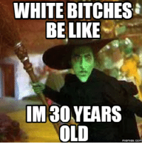 bitches be like: WHITE BITCHES  BE LIKE  IM30  OLD  memes. COM