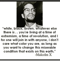 "☝️💯: ""white, black, brown, whatever else  there is you're living at a time of  extremism, a time of revolution, and I  for one will join in with anyone, i don't  care what color you are, as long as  you want to change this miserable  condition that exists on this earth.""  -Malcolm X ☝️💯"