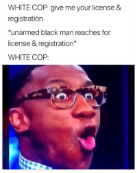 Facts, Black, and White: WHITE COP: give me your license &  registration  *unarmed black man reaches for  license & registration*  WHITE COP: Facts or na? 🤔😭