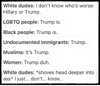 via Hostile Politics: White dudes: I don't know who's worse:  Hillary or Trump.  LGBTQ people: Trump is.  Black people: Trump is.  Undocumented immigrants: Trump.  Muslims: It's Trump.  Women: Trump duh.  White dudes: *shoves head deeper into  ass* I just... don't... know... via Hostile Politics