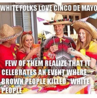 😂😂😂 know your history. whitepeople thatgirlsayswhat cincodemayo tacos tacotuesday celebrate drinking: WHITE FOLKS LOVE CINCO DE MAYO  CELEBRATES AN EVENTWHEREa  BROWN PEOPLEKILED WHITE  PEOPLE 😂😂😂 know your history. whitepeople thatgirlsayswhat cincodemayo tacos tacotuesday celebrate drinking