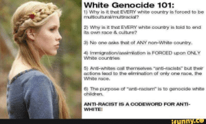 "the-cringe-channel:  I went looking for some alt right cringe, I'm petty sure this counts: White Genocide 101:  1) Why is it that EVERY white country is forced to be  multicultural/multiracial?  2) Why is it that EVERY white country is told to end  its own race & culture?  3) No one asks that of ANY non-White country.  4) Immigration/assimilation is FORCED upon ONLY  White countries  5) Anti-whites call themselves ""anti-racists"" but their  actions lead to the elimination of only one race, the  White race.  6) The purpose of ""anti-racism"" is to genocide white  children.  ANTI-RACIST IS A CODEWORD FOR ANTI-  WHITE!  ifynny.co the-cringe-channel:  I went looking for some alt right cringe, I'm petty sure this counts"