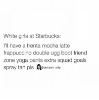 ⠀: White girls at Starbucks:  I'll have a trenta mocha latte  frappuccino double ugg boot friend  zone yoga pants extra squad goals  spray tan pls  @sarcasm only ⠀