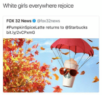Bitch, Girls, and News: White girls everywhere rejoice  FOX 32 News@fox32news  #PumpkinSpiceLatte returns to @Starbucks  bit.ly/2VCPxmG Elsewhere, the basic white girl awakens from her slumber. Her: w... what time is it? BFF: time 4 pumpkin spice Her: YAASSS BITCH