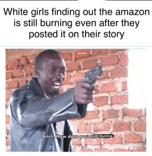 good afternoon people (yes i also posted this on r/memes): White girls finding out the amazon  is still burning even after they  posted it on their story  u/noanoak  Bitch. How dare you still Burging good afternoon people (yes i also posted this on r/memes)