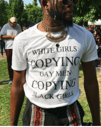 Fucking, Girls, and Tumblr: WHITE GIRLS  OPYING  GAY MEN  COPYIN  BLACK GIRIS jaxxfrommortalkombat:  neverbiso: But where is the lie though??? Afropunk 2017 well this is a mighty fucking drag.