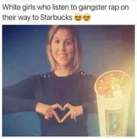 Funny, Girls, and Rap: White girls who listen to gangster rap on  their way to Starbucks Tag this white girl 😂😂