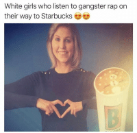 Dank, Girls, and Rap: White girls who listen to gangster rap on  their way to Starbucks 😂😂
