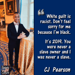 CJ Pearson is only a high school junior, but he exhibits the moxie and intellect of a man decades older. He's definitely a free-thinker.   #FlyoverQUOTABLE: White guilt is  racist. Don't feel  sorry for me  because l'm black.  It's 2019. You  were never a  slave owner and l  was never a slave.  CJ Pearson  Culture CJ Pearson is only a high school junior, but he exhibits the moxie and intellect of a man decades older. He's definitely a free-thinker.   #FlyoverQUOTABLE
