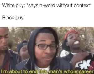 plz say this hasnt been done before: White guy: *says n-word without context*  Black guy:  I'm about to end this man's whole career plz say this hasnt been done before