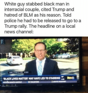 Black Lives Matter, News, and Police: White guy stabbed black man in  interracial couple, cited Trump and  hatred of BLM as his reason. Told  police he had to be released to go to a  Trump rally. The headline on a local  news channel:  HITOFFIR AND  BLACK LIVES MATTER, MAY HAVE LED TO STABBING  OFRİR SHOOTS  LOCHTE liberalsarecool:The media knows how to play race and defend white people.