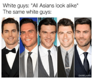 "White, Asians, and All: White guys: ""All Asians look alike""  The same white guys:  DANKLAND"