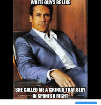 White Guys Be Like She Called Meagringothat Sexy In Spanish Right Meme On Me Me