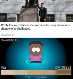 Life, Meme, and News: White Harvard student claims life is too easy. Seeks race  change to be challenged.  CBS-NEWS.US  Choose Difficulty  し2  R2  EASY  VERY DIFFICULT  Back  ⓧ  Select and Continue Nothing like a racist South Park-meme. Invest now! via /r/MemeEconomy https://ift.tt/2VybiwJ