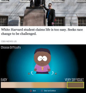Dad, Life, and News: White Harvard student claims life is too easy. Seeks race  change to be challenged.  CBS-NEWS.US  Choose Difficulty  L2  R2  EASY  VERY DIFFICULT  Back  ⓧ  Select and Continue Dad wont be pleased