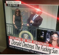 Ence: White House  2:39 PMET  ECLIPSE OF THE CENTURY  Donald Destroys The Fucking Sun  ENCE EXPERTS SOUND THE ALARM