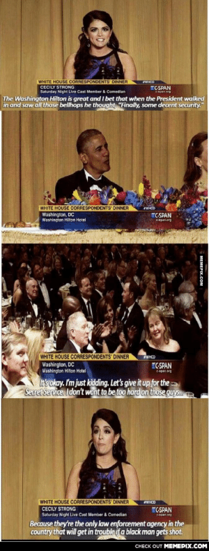 "On White House securityomg-humor.tumblr.com: WHITE HOUSE CORRESPONDENTS DINNER  WHCD  CECILY STRONG  C-SPAN  Saturday Night Live Cast Member & Comedian  C-span org  The Washington Hilton is great and I bet that when the President walked  in and saw all those bellhops he thought, ""Finally, some decent security.""  WHITE HOUSE CORRESPONDENTS' DINNER  #WHCD  Washington, DC  Washington Hilton Hotel  ""C-SPAN  C-apan.org  WHITE HOUSE CORRESPONDENTS' DINNER  Washington, DC  Washington Hilton Hotel  WHCO  C-SPAN  C-span.org  It's okay. I'm just kidding. Let's give it up for the  Secret Service. I don't want to be too hard on those guys.  WHITE HOUSE CORRESPONDENTS' DINNER  #WHCD  CECILY STRONG  Saturday Night Live Cast Member & Comedian  CSPAN  C-Span.org  Because they're the only law enforcement agency in the  country that will get in trouble if a black man gets shot.  CHECK OUT MEMEPIX.COM  MEMEPIX.COM On White House securityomg-humor.tumblr.com"