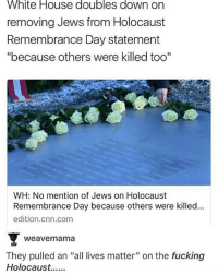 "4chan, All Lives Matter, and cnn.com: White House doubles down on  removing Jews from Holocaust  Remembrance Day statement  ""because others were killed too""  WH: No mention of Jews on Holocaust  Remembrance Day because others were killed..  edition.cnn.com  Weavemama  They pulled an ""all lives matter"" on the fucking I'm moving to Antarctica ____________________________________________ Follow my personal account @noahdovb (Photography, music, and shit) ___________________________________________ eataburger filthyfrank edgymemes triggered offensivecontent papafranku dankmemes edgy4days kidzbop ayylmao offensive cringe 4chan edgybullshit fantasticfuckers injectedmemes memecucks edgy filthyfrank"