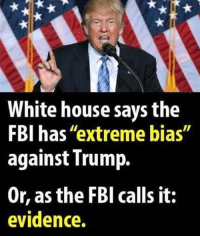 "Fbi, White House, and House: White house says the  FBI has ""extreme bias""  against Trump.  Or, as the FBl calls it:  evidence."
