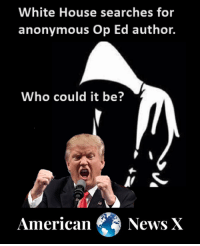 Anonymous Op: White House searches for  anonymous Op Ed author.  Who could it be?  American  News X