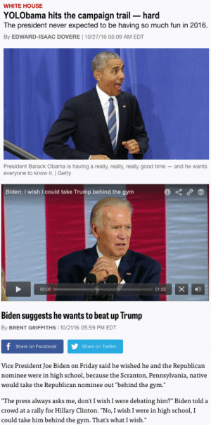 """valencing:senior year au where bad boy muscle thug JOE BIDEN ends up on the prom committee with honor roll hottie BARACK OBAMA. In an unlikely friendship, Barack unlocks Joe's passion for justice while Joe discovers there's more to Barack than a 4.0. On prom night, Joe takes on malevolent bully DONALD TRUMP while Barack leads the rest of the school in a night of hilarious high jinks. Is Barack having too much fun to notice Joe's heroism? Does fightin' Joe remember how to love? Find out when the lights dim for the last dance…and their eyes meet across the crowded gym.: WHITE HOUSE  YOLObama hits the campaign trail hard  The president never expected to be having so much fun in 2016.  By EDWARD-ISAAC DOVERE 10/27/16 05:09 AM EDT  President Barack Obama is havinga really, really, really good time and he wants  everyone to know it. Getty   Biden: I wish I could take Trump behind the gym  00:00  01:02  Biden suggests he wants to beat up Trump  By BRENT GRIFFITHS 10/21/16 05:59 PM EDT  f  Share on Twitter  Share on Facebook  Vice President Joe Biden on Friday said he wished he and the Republican  nominee were in high school, because the Scranton, Pennsylvania, native  would take the Republican nominee out """"behind the gym.""""  """"The press always asks me, don't I wish I were debating him?"""" Biden told a  crowd at a rally for Hillary Clinton. """"No, I wish I were in high school, I  could take him behind the gym. That's what I wish."""" valencing:senior year au where bad boy muscle thug JOE BIDEN ends up on the prom committee with honor roll hottie BARACK OBAMA. In an unlikely friendship, Barack unlocks Joe's passion for justice while Joe discovers there's more to Barack than a 4.0. On prom night, Joe takes on malevolent bully DONALD TRUMP while Barack leads the rest of the school in a night of hilarious high jinks. Is Barack having too much fun to notice Joe's heroism? Does fightin' Joe remember how to love? Find out when the lights dim for the last dance…and their eyes meet across th"""