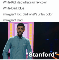 "why the heck arent u following @patriotact to debate modern politics and culture: White Kid: dad what's ur fav color  White Dad: blue  Immigrant Kid: dad what's ur fav color  Immigrant Dad:  ""Stanford why the heck arent u following @patriotact to debate modern politics and culture"